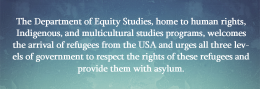 The Department of Equity Studies, home to human rights, Indigenous, and multicultural studies programs, welcomes the arrival of refugees from the USA and urges all three levels of government to respect the rights of these refugees and provide them with asylum.